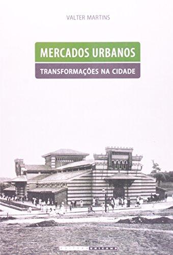 Mercados urbanos, transformações na cidade - Abastecimento e cotidiano em Campinas, 1859-1908 , livro de Valter Martins