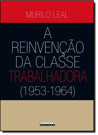 Reinvenção da Classe Trabalhadora, A: 1953 1964, livro de Murilo Leal