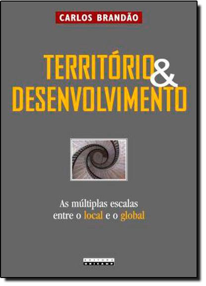 Território e Desenvolvimento: As Multiplas Escalas Entre o Local e o Global, livro de Carlos Brandão