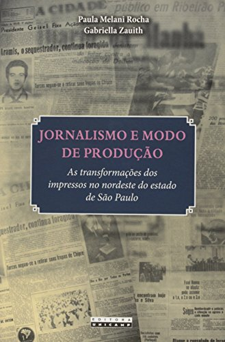 Jornalismo e modo de produção - As transformações dos impressos no nordeste do estado de São Paulo, livro de Paula Melani Rocha, Gabriella Zauith