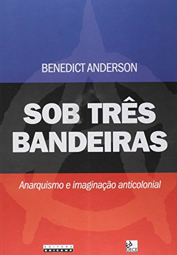 Sob três bandeiras - Anarquismo e imaginação anticolonial, livro de Benedict Anderson