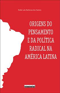 Origens do pensamento e da política radical na América Latina, livro de Fabio Luis Barbosa dos Santos