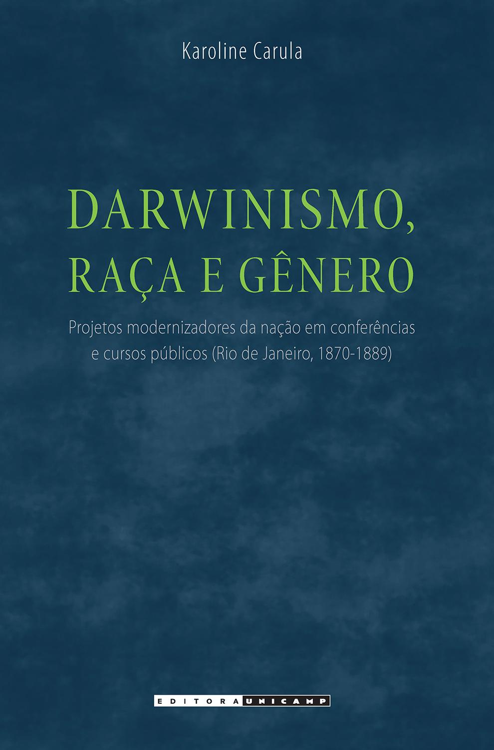 Darwinismo, raça e gênero - Projetos modernizadores da nação em conferências e cursos públicos (Rio de Janeiro, 1870-1889), livro de Karoline Carula