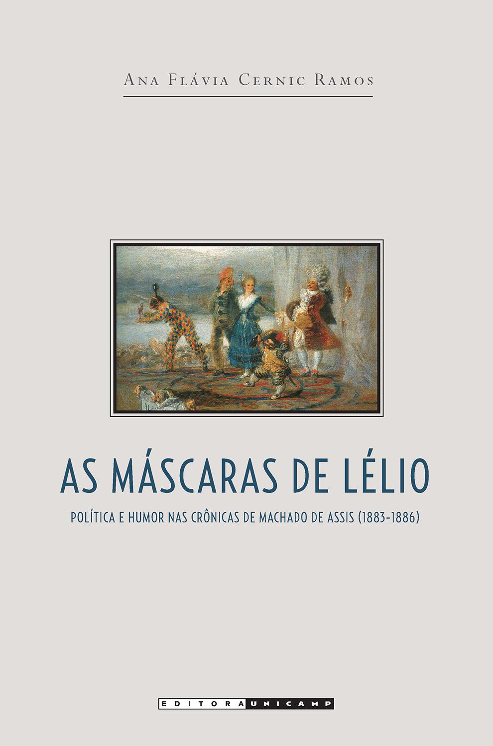 As máscaras de Lélio - Política e humor nas crônicas de Machado de Assis (1883-1886), livro de Ana Flávia Cernic Ramos