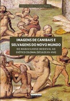 Imagens de canibais e selvagens do novo mundo. Do maravilhoso medieval ao exótico colonial (séculos XV-XVII), livro de Yobenj Aucardo Chicangana-Bayona