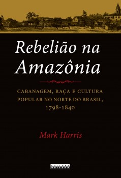 Rebelião na Amazônia. Cabanagem, raça e cultura popular no norte do Brasil, 1798-1840, livro de Mark Harris