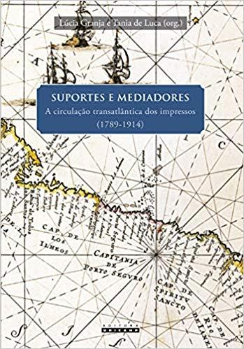 Suportes e mediadores. A circulação transatlântica dos impressos (1789 - 1914), livro de Lúcia Granja, Tania de Luca