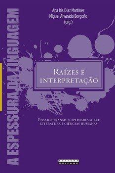 Raízes e interpretação. Ensaios transdisciplinares sobre literatura e ciências humanas, livro de Ana Iris Díaz Martínez, Miguel Alvarado Borgoño (orgs.)