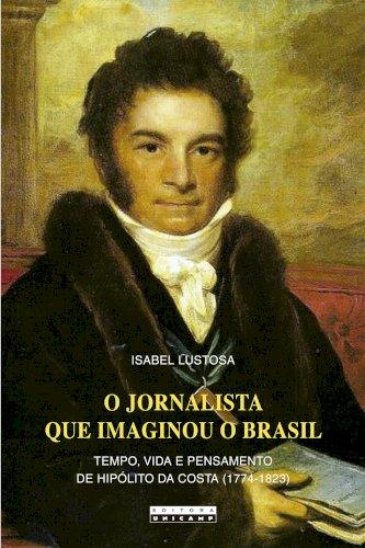 O jornalista que imaginou o Brasil - Tempo, vida e pensamento de Hipólito da Costa (1774-1823), livro de Isabel Lustosa