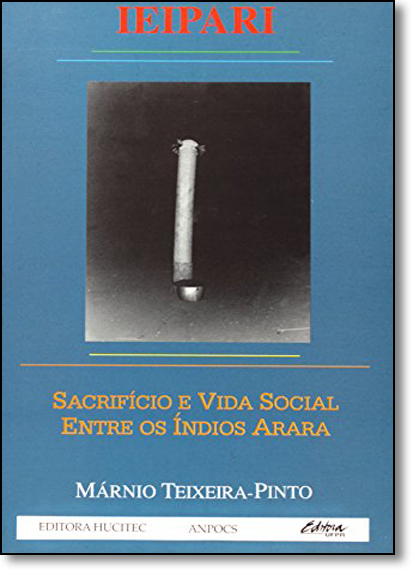 Eipari: Sacrificio e Vida Social Entre os Indios Arara, livro de Marnio Teixeira-Pinto