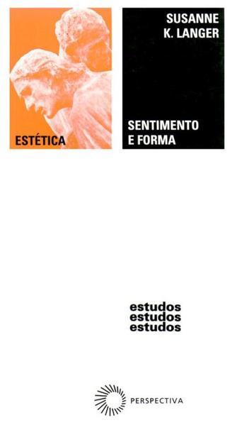 SENTIMENTO E FORMA - UMA TEORIA DA ARTE DESENVOLVIDA A PARTIR DE FILOSOFIA EM NOVA CHAVE, livro de Susanne K. Langer
