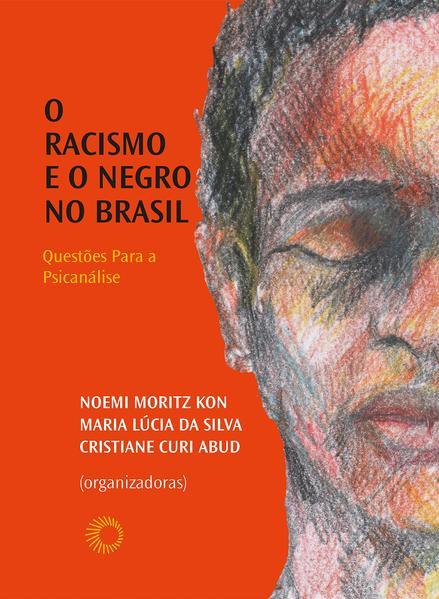 Racismo e o Negro no Brasil. Questões Para a Psicanálise, livro de Noemi Moritz Kon, Maria Lúcia da Silva, Cristiane Curi Abud