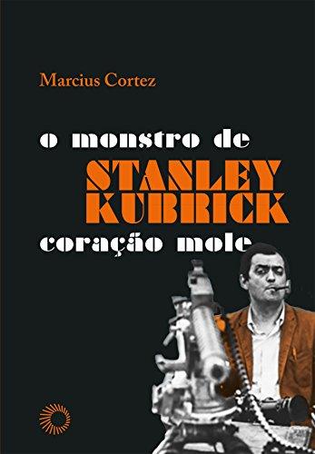 Stanley Kubrick. O Monstro de Coração Mole, livro de Marciuz Cortez