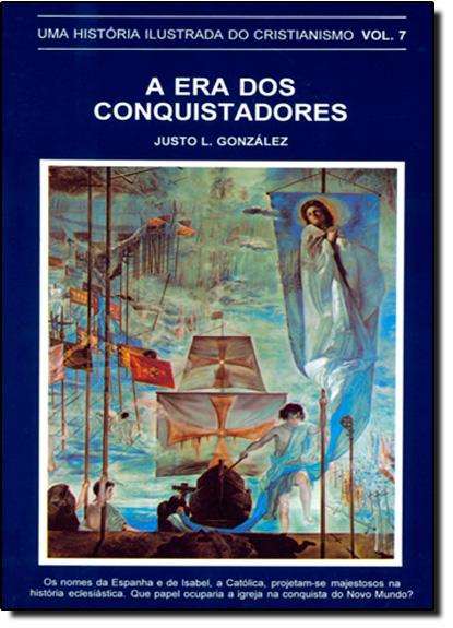Era dos Conquistadores, A: Uma História Ilustrada do Cristianismo - Vol.7, livro de Justo Gonzalez