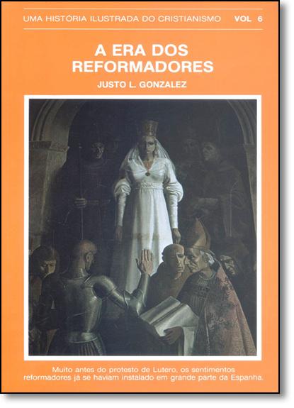 Era dos Reformadores: Uma História Ilustrada do Cristianismo - Vol.6, livro de Justo L. González