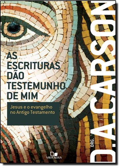 Escrituras Dão Testemunho de Mim, As: Jesus e o Evangelho no Segundo Testamento, livro de D. A. Carson