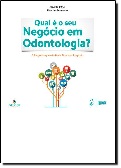Qual É o Seu Negócio em Odontologia?: A Pergunta que Não Pode Ficar sem Resposta, livro de Ricardo Lenzi