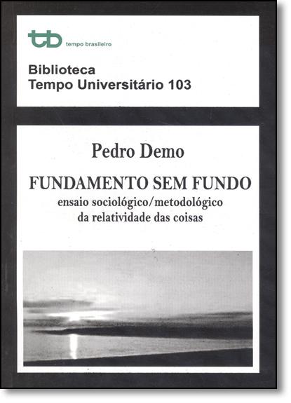 Fundamento sem Fundo: Ensaio Sociológico-metodológico da Relatividade das Coisas - Vol.103, livro de Pedro Demo