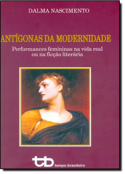 Antígonas da Modernidade: Performances Femininas na Vida Real ou Na Ficção Literária, livro de Dalma Nascimento
