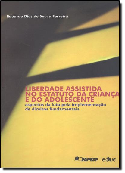 Liberdade Assistida No Estatuto Da Criança E Do Adolescente: Aspectos Da Luta Pela Implementação De Direitos Fundamenta, livro de Eduardo Dias de Souza Ferreira