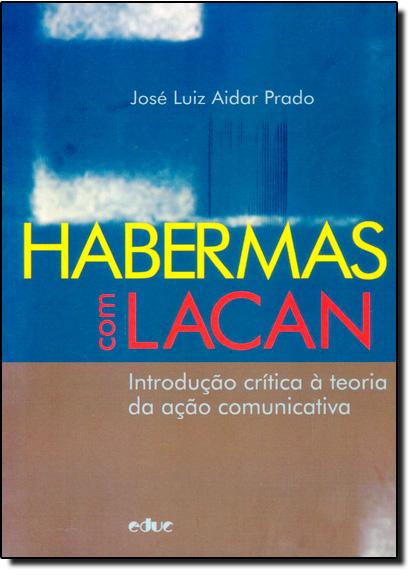Habermas Com Lacan: Introdução Crítica À Teoria da Ação Comunicativa, livro de José Luiz Aidar Prado