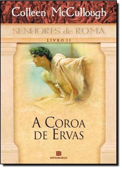 Coroa De Ervas, A - Vol.2 - Coleção Senhores De Roma, livro de Colleen McCullough