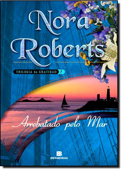 Arrebatado Pelo Mar - Trilogia da Gratidão - Vol. 1, livro de Nora Roberts