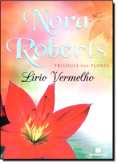 Lírio Vermelho: Trilogia das Flores - Vol.3, livro de Nora Roberts