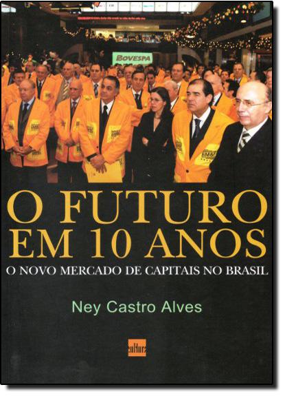 Futuro em 10 Anos, O: O Novo Mercado de Capitais no Brasil, livro de Ney Castro Alves