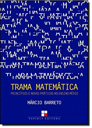 Trama Matemática - Princípios e Novas Praticas no Ensino Médio, livro de Marcio Barreto