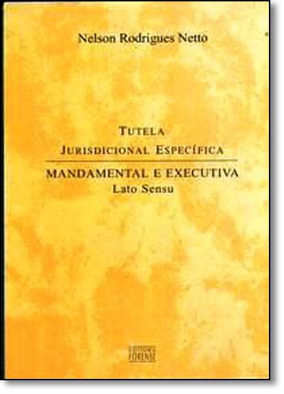 Tutela Jurisdicional Específica: Mandamental e Executiva Latu Sensu, livro de Nelson Rodrigues Netto