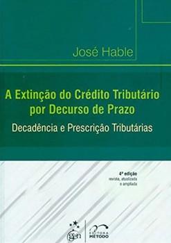A extinção do crédito tributário por decurso de prazo - Decadência e prescrição tributárias - 4ª edição, livro de José Hable