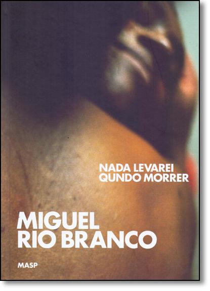 Miguel Rio Branco: Nada Levarei Quando Morrer, livro de Moacir dos Anjos
