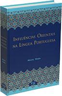 INFLUÊNCIAS ORIENTAIS NA LÍNGUA PORTUGUESA : Os Vocábulos Árabes, Arabizados, Persas e Turcos, livro de Miguel Nimer