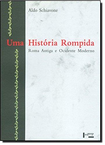 UMA HISTÓRIA ROMPIDA : Roma Antiga e Ocidente Moderno, livro de Aldo Schiavone