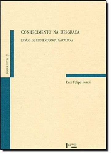 Conhecimento na Desgraça. Ensaio de Epistemologia Pascalina - Coleção Ensaios de Cultura, livro de Luiz Felipe Pondé