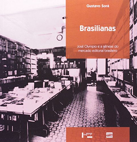 Brasilianas - José Olympio E A Gênese Do Mercado Editorial Brasileiro, livro de Gustavo Alejandro Sorá