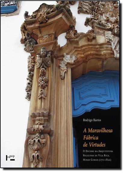Maravilhosa Fábrica de Virtudes, A: O Decoro na Arquitetura Religiosa de Vila Rica, Minas Gerais (1711-1822), livro de Rodrigo Bastos