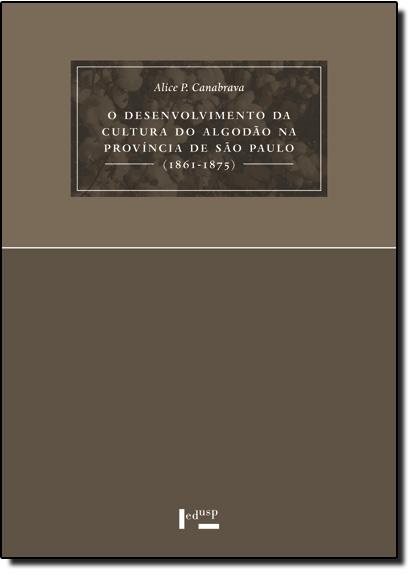 Desenvolvimento da Cultura do Algodão na Província de São Paulo, O - 2 Ed. - 1861-1875, livro de Alice Piffer de Canabrava