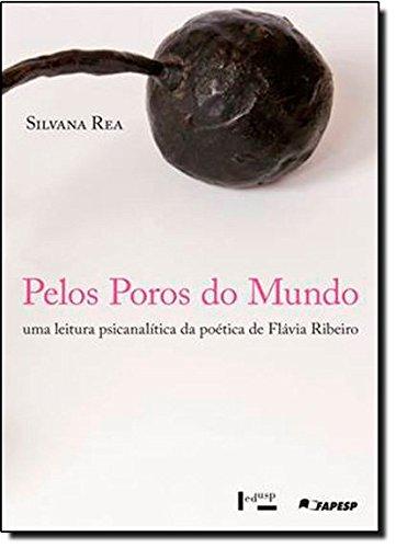 Pelos Poros Do Mundo. Uma Psicanalítica Da Poética De Flávia Ribeiro, livro de Silvana Rea