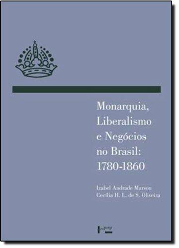 MONARQUIA, LIBERALISMO E NEGÓCIOS NO BRASIL: 1780-1860, livro de Izabel Andrade Marson, Cecília Helena Salles de Oliveira (orgs.)