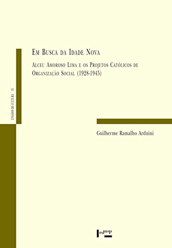 Em Busca da Idade Nova. Alceu Amoroso Lima e os Projetos Católicos de Organização Social. 1928-1945, livro de Guilherme Ramalho Arduini