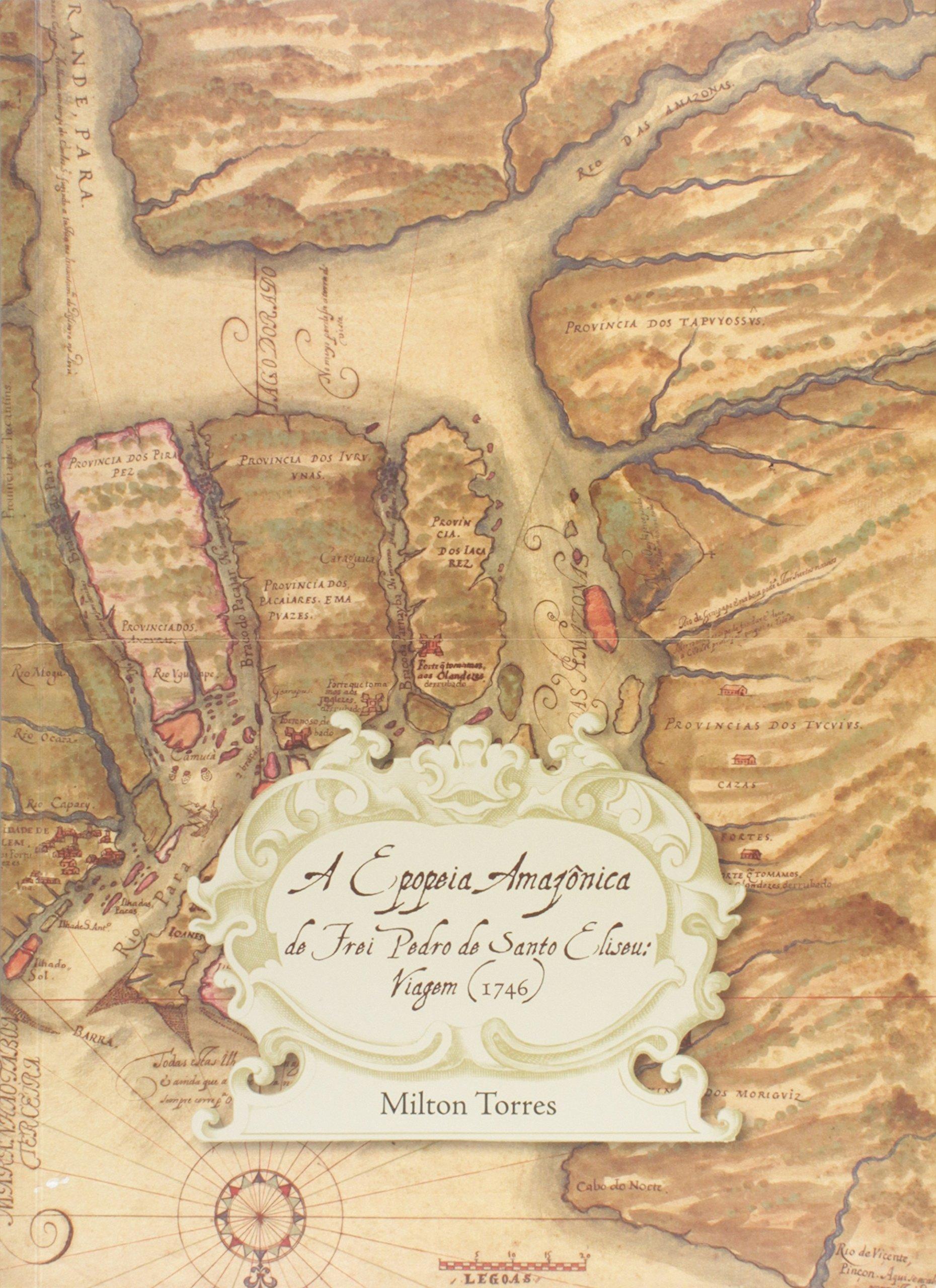 A Epopeia Amazônica do Frei Pedro do Santo Eliseu. Viagem. 1746, livro de Milton Torres