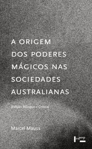 A Origem dos Poderes Mágicos nas Sociedades Australianas. Estudo Analítico e Crítico de Documentos Etnográficos, livro de Marcel Mauss