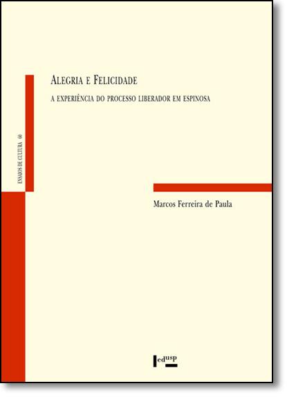 Alegria e Felicidade: A Experiencia do Processo Liberador em Espinosa - Ensaios de Cultura, 60, livro de Marcos Ferreira de Paula