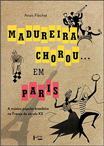 Madureira chorou... em Paris. A música popular brasileira na França do século XX, livro de Anaïs Fléchet