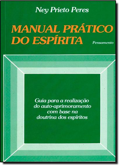 Manual Prático do Espírita: Guia Para a Realização do Auto - Aprimoramento com Base na Doutrina dos Espíritos, livro de Ney Prieto Peres