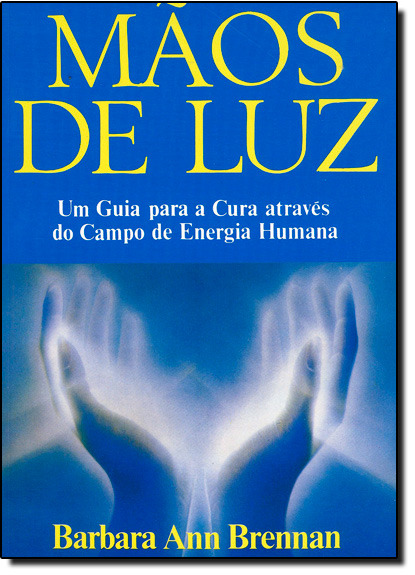 Mãos de Luz: Um Guia Para a Cura Atráves do Campo de Energia Humana, livro de Barbara Ann Brennan