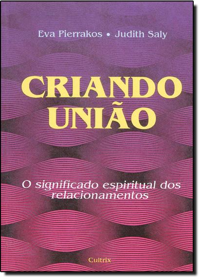 Criando União: O Significado Espiritual dos Relacionamentos, livro de Eva Pierrakos