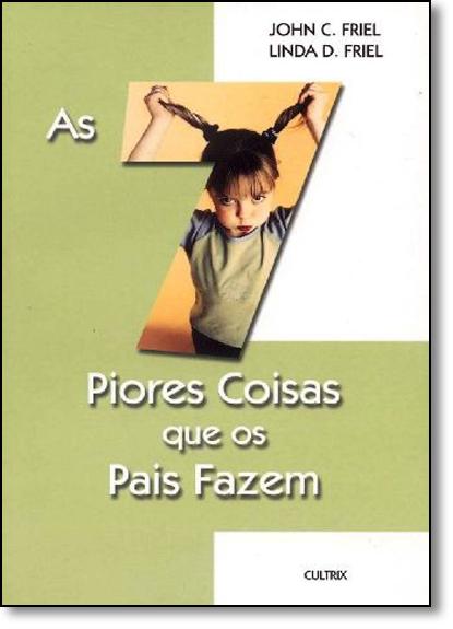 7 Piores Coisas Que os Pais Fazem, As, livro de John C. Friel